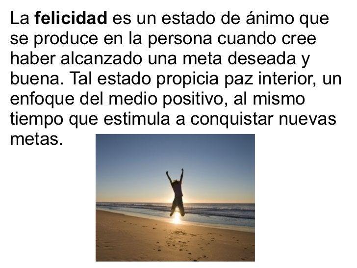 La  felicidad  es un estado de ánimo que se produce en la persona cuando cree haber alcanzado una meta deseada y buena. Ta...