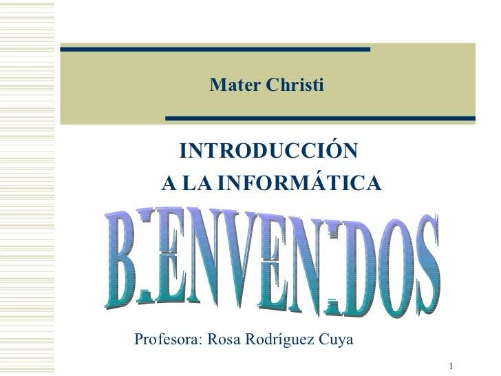 Mater Christi INTRODUCCIÓN  A LA INFORMÁTICA BIENVENIDOS Profesora: Rosa Rodríguez Cuya
