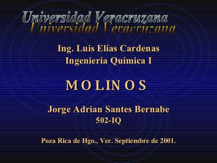 <ul><li>Ing. Luis Elías Cardenas </li></ul><ul><li>Ingeniería Química I </li></ul><ul><li>MOLINOS </li></ul><ul><li>Jorge ...