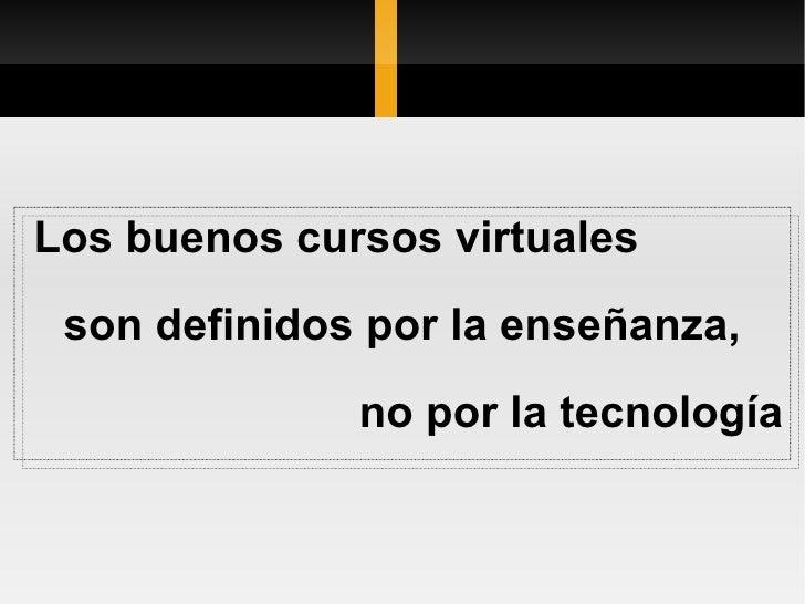 Los buenos cursos virtuales  son definidos por la enseñanza, no por la tecnología