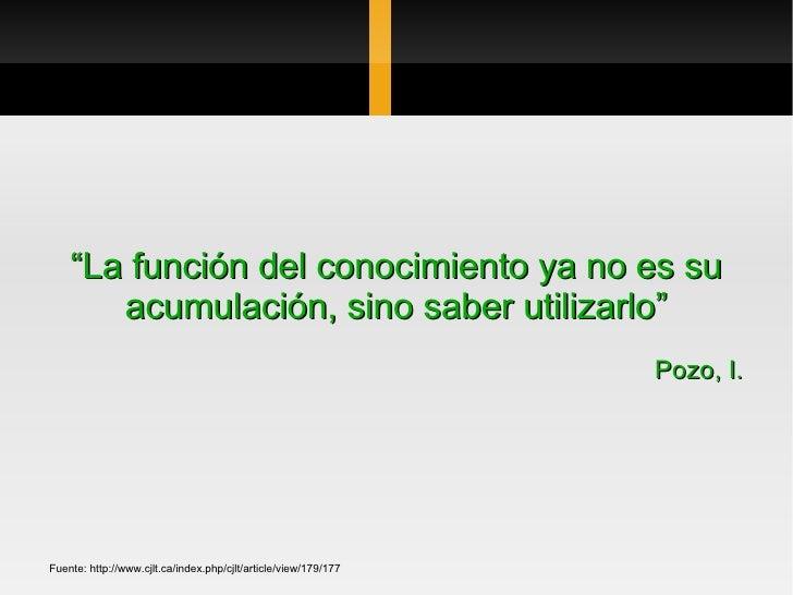 """"""" La función del conocimiento ya no es su acumulación, sino saber utilizarlo"""" Pozo, I. Fuente: http://www.cjlt.ca/index.ph..."""