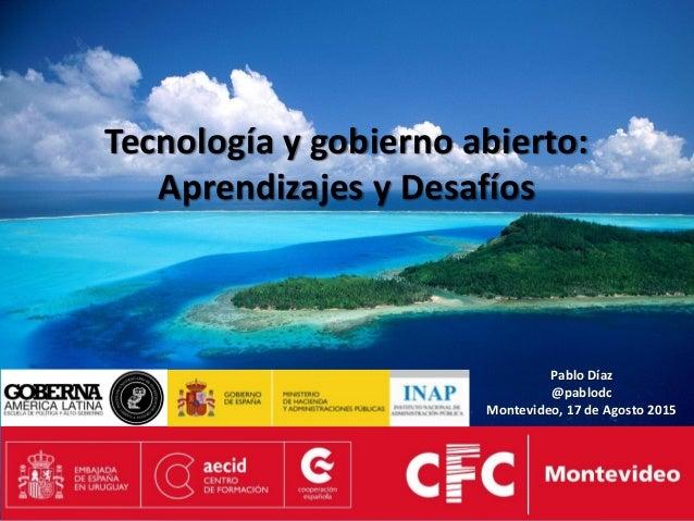 Tecnología y gobierno abierto: Aprendizajes y Desafíos Pablo Díaz @pablodc Montevideo, 17 de Agosto 2015