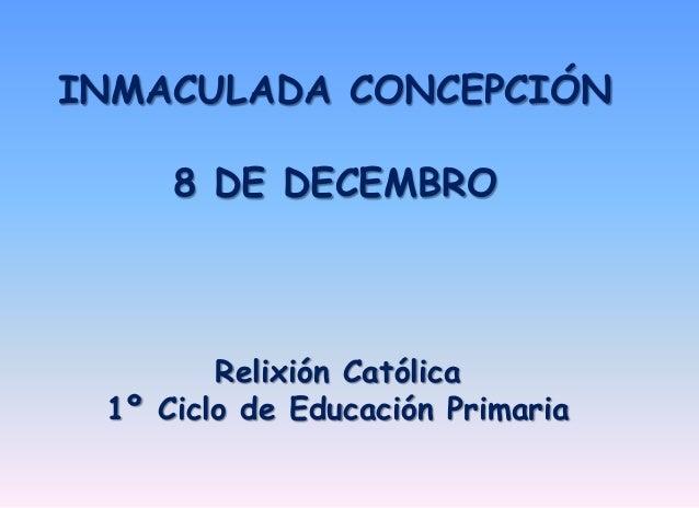 INMACULADA CONCEPCIÓN  8 DE DECEMBRO  Relixión Católica  1º Ciclo de Educación Primaria