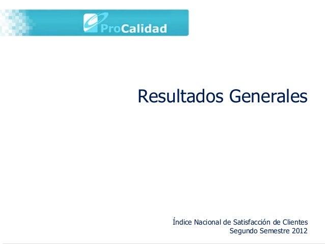 Resultados Generales    Índice Nacional de Satisfacción de Clientes                      Segundo Semestre 2012