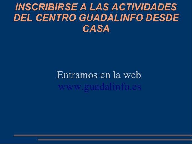 INSCRIBIRSE A LAS ACTIVIDADESDEL CENTRO GUADALINFO DESDE            CASA       Entramos en la web       www.guadalinfo.es