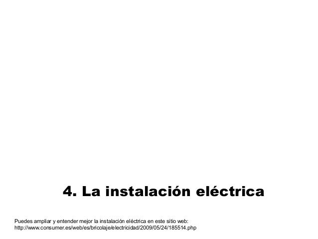 4. La instalación eléctrica Puedes ampliar y entender mejor la instalación eléctrica en este sitio web: http://www.consume...