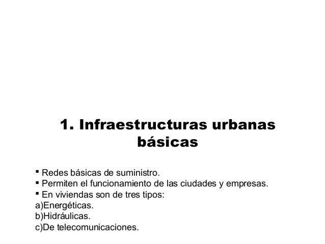 1. Infraestructuras urbanas básicas  Redes básicas de suministro.  Permiten el funcionamiento de las ciudades y empresas...