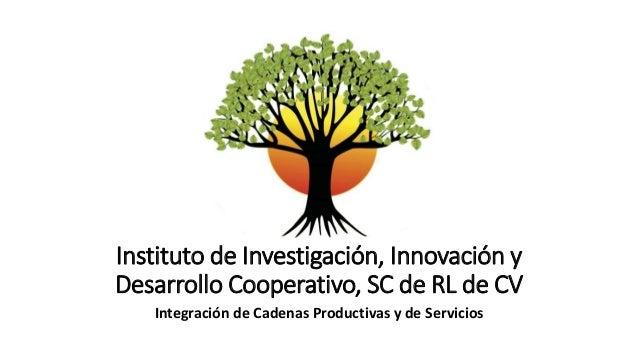 Instituto de Investigación, Innovación y Desarrollo Cooperativo, SC de RL de CV Integración de Cadenas Productivas y de Se...