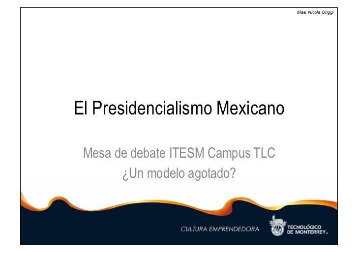Mae. Nicola OriggiEl Presidencialismo Mexicano Mesa de debate ITESM Campus TLC       ¿Un modelo agotado?
