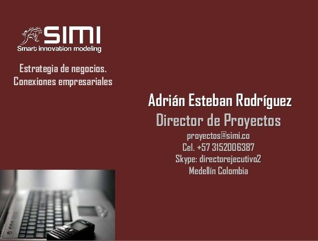 Estrategia de negocios. Conexiones empresariales  Adrián Esteban Rodríguez Director de Proyectos proyectos@simi.co Cel. +5...