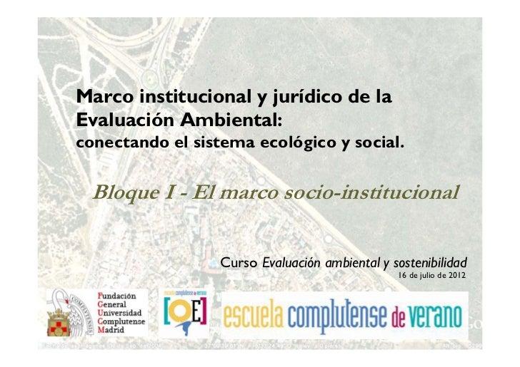 Marco institucional y jurídico de laEvaluación Ambiental:conectando el sistema ecológico y social. Bloque I - El marco soc...