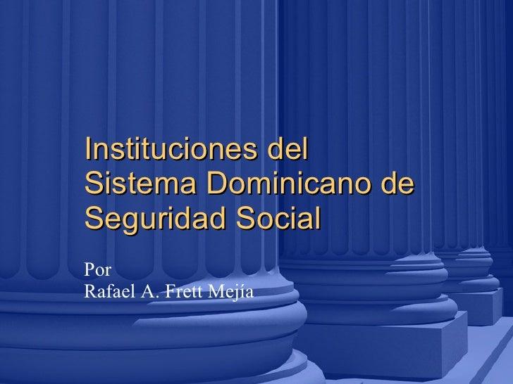 Instituciones del Sistema Dominicano de Seguridad Social 09/01/11 Por Rafael A. Frett Mejía