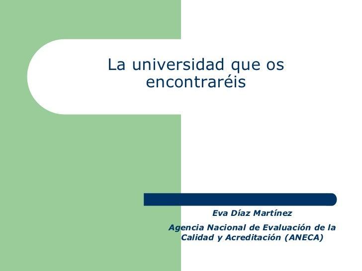 La universidad que os    encontraréis                Eva Díaz Martínez       Agencia Nacional de Evaluación de la         ...