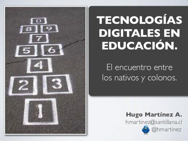 TECNOLOGÍASDIGITALES EN EDUCACIÓN.  El encuentro entrelos nativos y colonos.      Hugo Martínez A.      hmartinez@santilla...