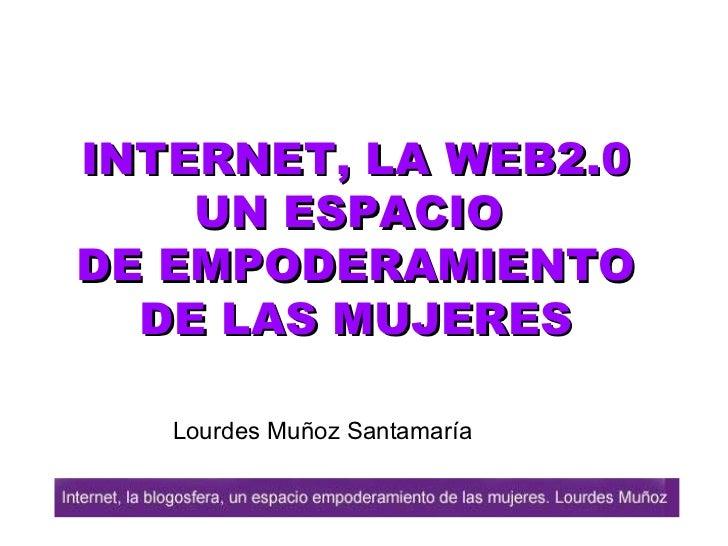 INTERNET, LA  WEB2.0 UN ESPACIO  DE EMPODERAMIENTO DE LAS MUJERES Lourdes Muñoz Santamaría