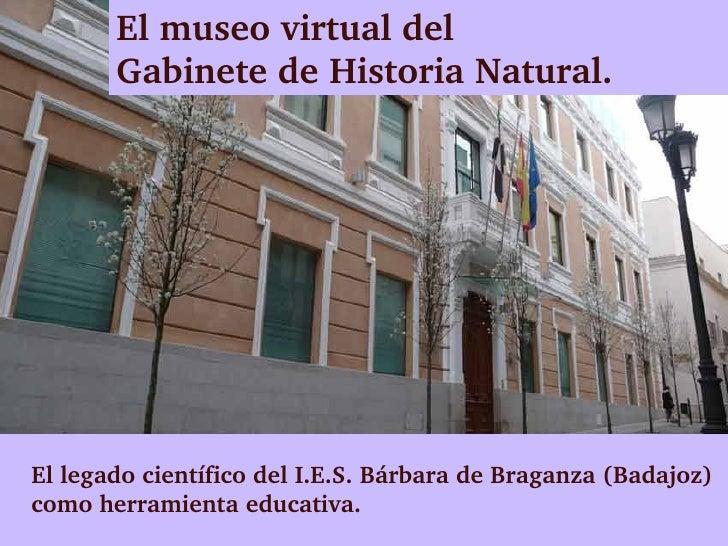 Elmuseovirtualdel       GabinetedeHistoriaNatural.EllegadocientíficodelI.E.S.BárbaradeBraganza(Badajoz)com...