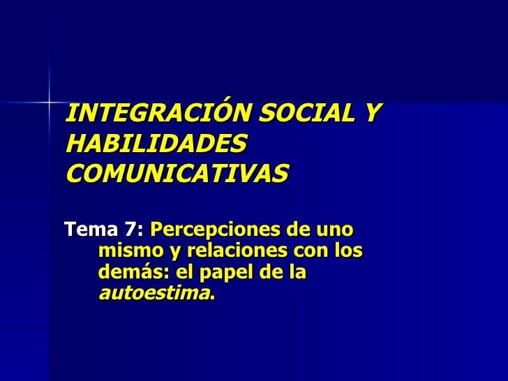 INTEGRACIÓN SOCIAL Y HABILIDADES COMUNICATIVAS Tema 7:  Percepciones de uno mismo y relaciones con los demás: el papel de ...