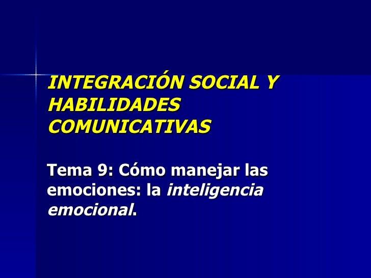 INTEGRACIÓN SOCIAL Y HABILIDADES COMUNICATIVAS Tema 9:  Cómo manejar las emociones: la  inteligencia emocional .
