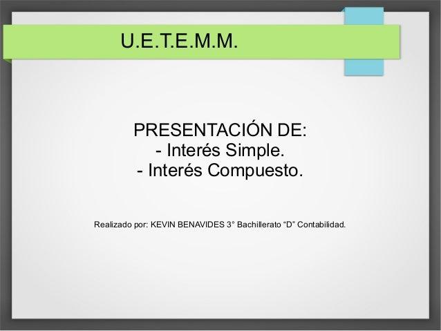 """U.E.T.E.M.M.  PRESENTACIÓN DE:  - Interés Simple.  - Interés Compuesto.  Realizado por: KEVIN BENAVIDES 3° Bachillerato """"D..."""
