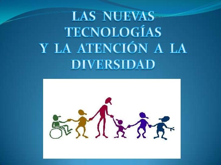 LAS  NUEVAS TECNOLOGÍAS<br />Y  LA  ATENCIÓN  A  LA <br />DIVERSIDAD<br />
