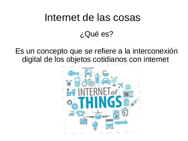 Internet de las cosas ¿Qué es? Es un concepto que se refiere a la interconexión digital de los objetos cotidianos con inte...