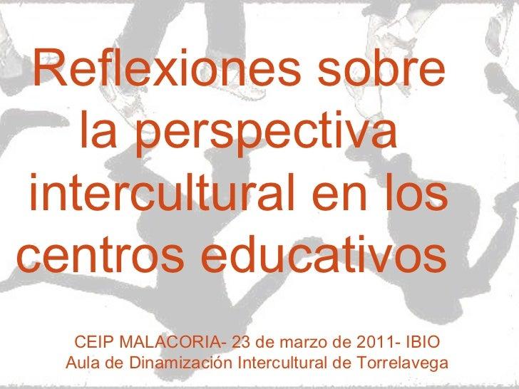 Reflexiones sobre la perspectiva intercultural en los centros educativos  CEIP MALACORIA- 23 de marzo de 2011- IBIO Aula d...