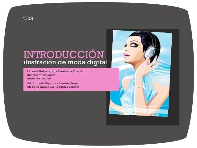 T.08 ilustración de moda digital INTRODUCCIÓN Escuela Universitaria Centro de Diseño Ilustración de Moda 1 turno vespertin...