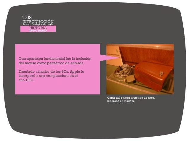 HISTORIA breve reseña Otra aparición fundamental fue la inclusión del mouse como periférico de entrada. Diseñado a finales...