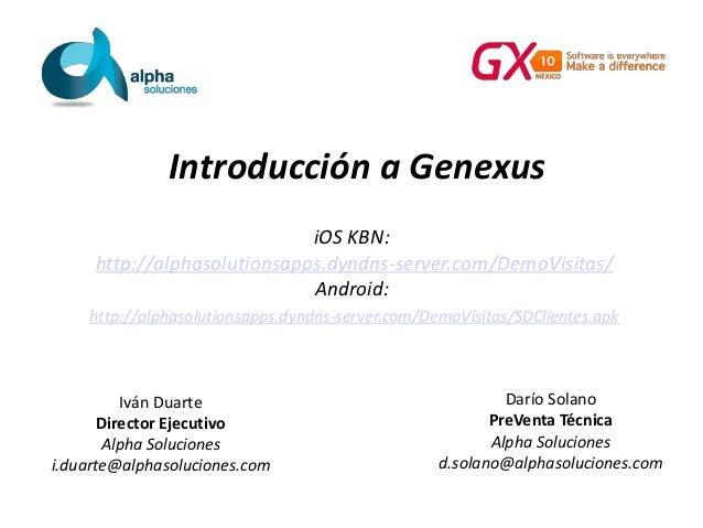 Introducción a Genexus Darío Solano PreVenta Técnica Alpha Soluciones d.solano@alphasoluciones.com Iván Duarte Director Ej...