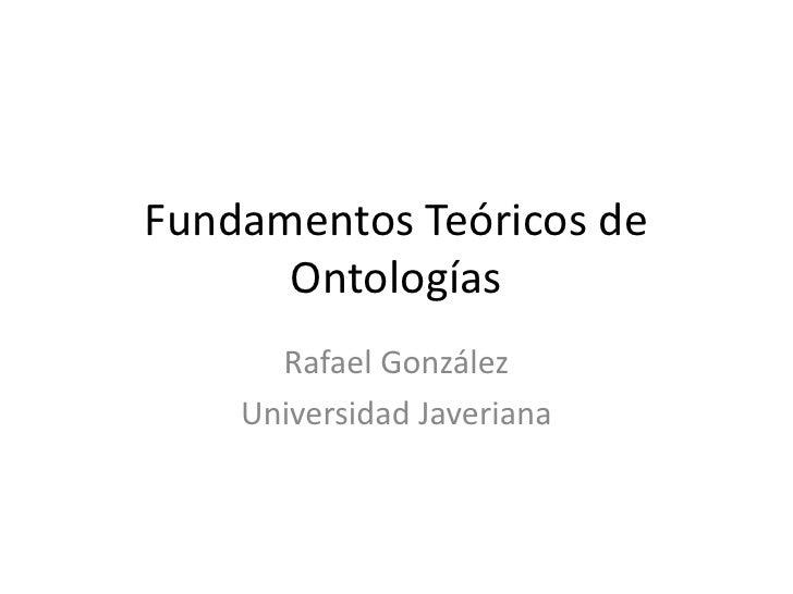 Fundamentos Teóricos de Ontologías<br />Rafael González<br />Universidad Javeriana<br />