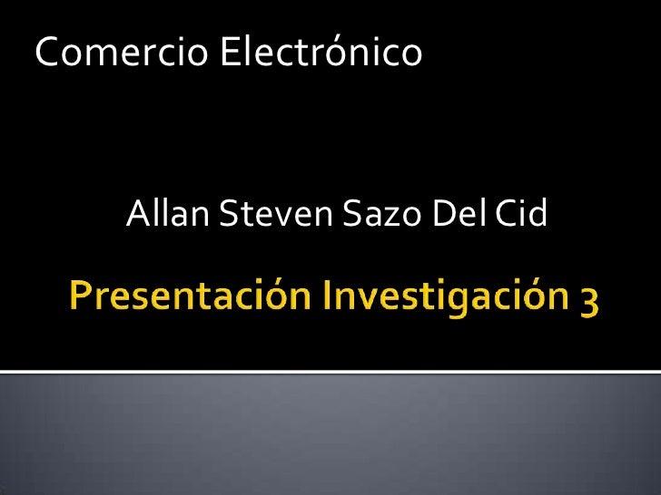Comercio Electrónico <br />Allan Steven Sazo Del Cid<br />Presentación Investigación 3<br />