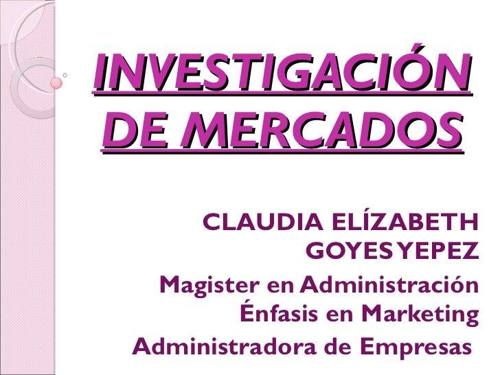 INVESTIGACIÓN DE MERCADOS CLAUDIA ELÍZABETH GOYES YEPEZ Magister en Administración Énfasis en Marketing Administradora de ...