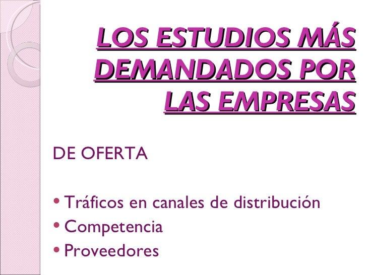 LOS ESTUDIOS MÁS DEMANDADOS POR LAS EMPRESAS <ul><li>DE OFERTA </li></ul><ul><li>Tráficos en canales de distribución </li>...