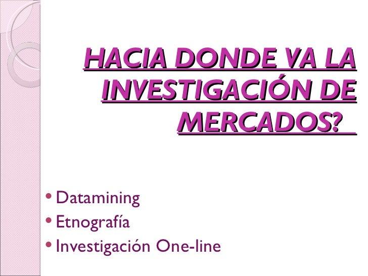 HACIA DONDE VA LA INVESTIGACIÓN DE MERCADOS?  <ul><li>Datamining </li></ul><ul><li>Etnografía </li></ul><ul><li>Investigac...