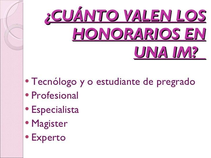 ¿CUÁNTO VALEN LOS HONORARIOS EN UNA IM?  <ul><li>Tecnólogo y o estudiante de pregrado </li></ul><ul><li>Profesional  </li>...