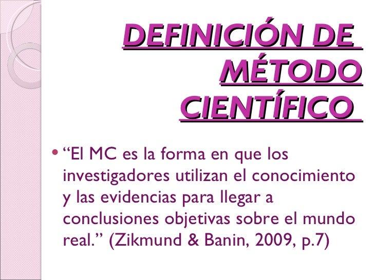 """DEFINICIÓN DE  MÉTODO CIENTÍFICO  <ul><li>"""" El MC es la forma en que los investigadores utilizan el conocimiento y las evi..."""