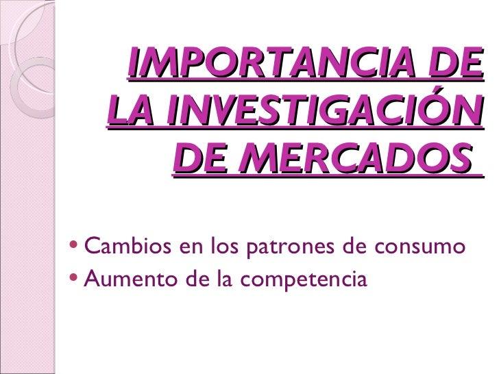 IMPORTANCIA DE LA INVESTIGACIÓN DE MERCADOS  <ul><li>Cambios en los patrones de consumo </li></ul><ul><li>Aumento de la co...