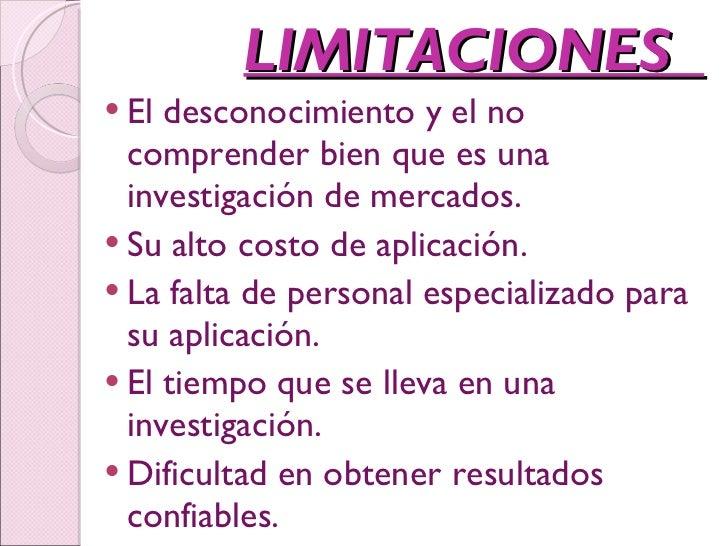 LIMITACIONES  <ul><li>El desconocimiento y el no comprender bien que es una investigación de mercados.  </li></ul><ul><li>...