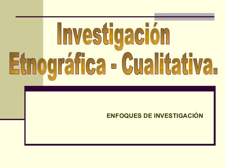 ENFOQUES DE INVESTIGACIÒN Investigación Etnográfica - Cualitativa.