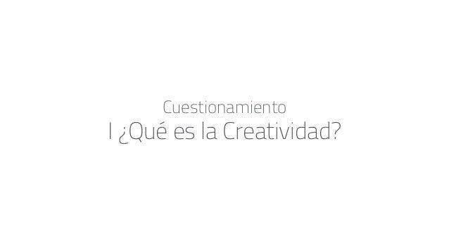 I ¿Qué es la Creatividad? Cuestionamiento