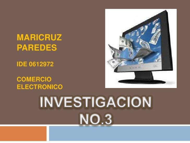 MARICRUZ PAREDES<br />IDE 0612972<br />COMERCIO ELECTRONICO<br />INVESTIGACIONNO.3<br />