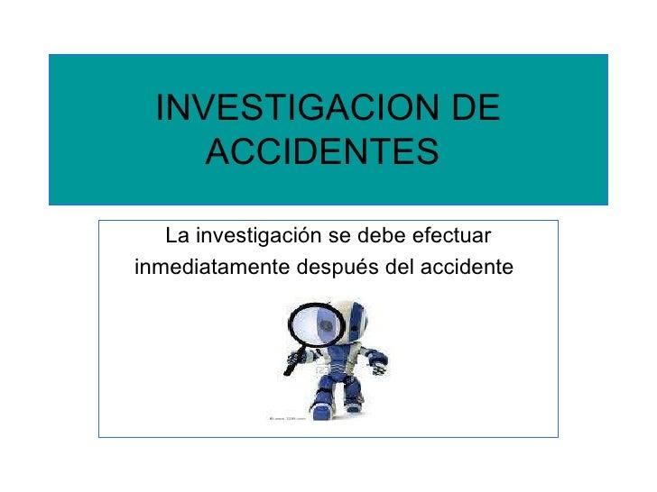 INVESTIGACION DE ACCIDENTES   La investigación se debe efectuar inmediatamente después del accidente