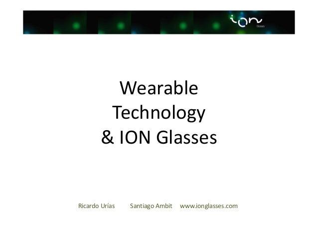 Wearable Technology & ION Glasses  Ricardo Urías  Santiago Ambit  www.ionglasses.com