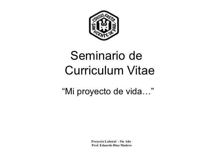 """Seminario deCurriculum Vitae""""Mi proyecto de vida…""""       Proyecto Laboral - 5to Año       Prof. Eduardo Díaz Madero"""