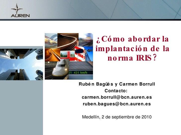¿Cómo abordar la implantación de la norma IRIS? Rubén Bagüés y Carmen Borrull Contacto:  [email_address] [email_address] M...