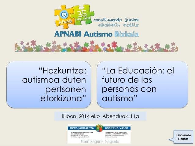 """""""La Educación: el futuro de las personas con autismo"""" """"Hezkuntza: autismoa duten pertsonen etorkizuna"""" I .Galende Llamas B..."""
