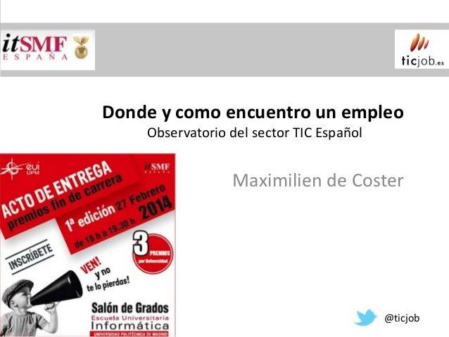 Donde y como encuentro un empleo Observatorio del sector TIC Español  Maximilien de Coster  @ticjob