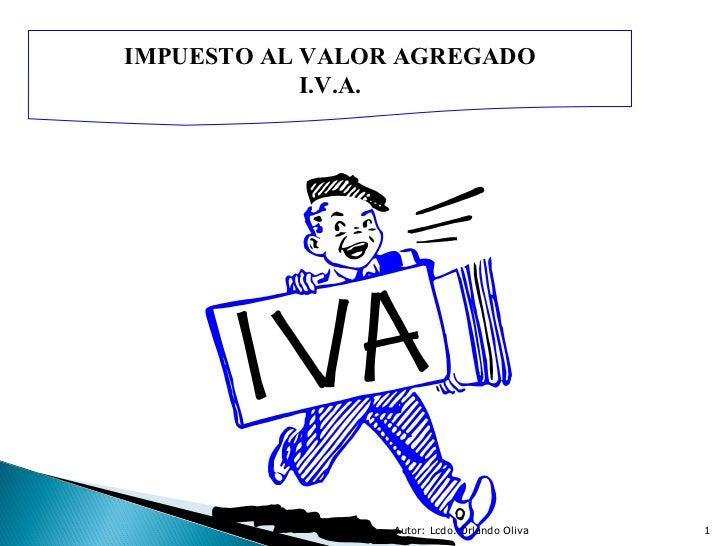 Autor: Lcdo. Orlando Oliva IMPUESTO AL VALOR AGREGADO I.V.A.