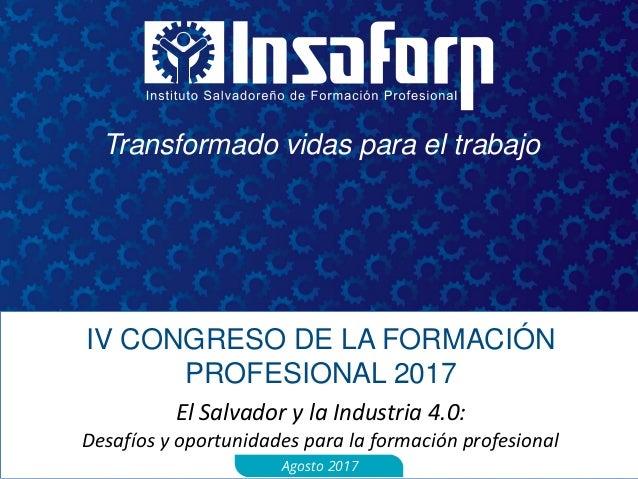 Transformado vidas para el trabajo IV CONGRESO DE LA FORMACIÓN PROFESIONAL 2017 El Salvador y la Industria 4.0: Desafíos y...