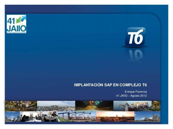 IMPLANTACIÓN SAP EN COMPLEJO T6                        Enrique Fiorenza                 41 JAIIO – Agosto 2012